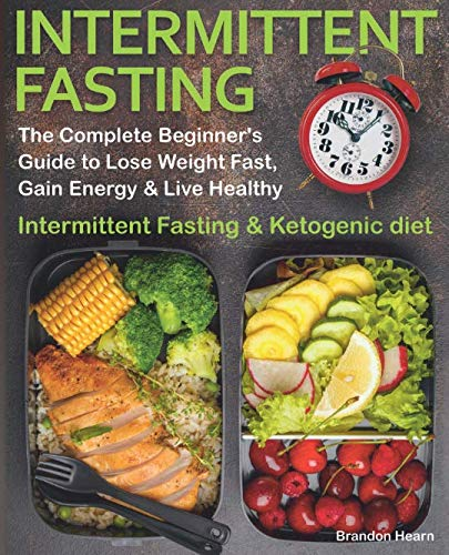 Intermittent Fasting: The Complete Beginner's Guide to Lose Weight Fast, Gain Energy & Live Healthy.  Intermittent Fasting and Ketogenic diet (The Best Fasting Diet To Lose Weight Fast)