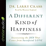 A Different Kind of Happiness: Discovering the Joy That Comes from Sacrificial Love | Larry Crabb
