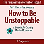 How to Be Unstoppable: A Blueprint for Creating Massive Momentum, the Personal Transformation Project: Part 1 How to Feel Awesome!, Book 7 | P. Seymour