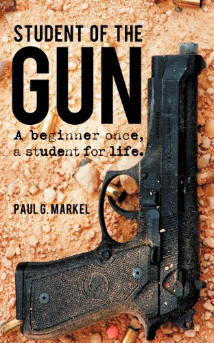 Student of the Gun: A Beginner Once, a Student for Life [Paul G. Markel] (Tapa Blanda)