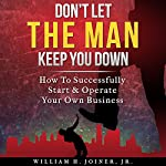 Don't Let THE MAN Keep You Down: How to Start & Operate Your Own Business | William H. Joiner Jr.