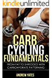 CARB CYCLING FUNDAMENTALS - From Fat To SHREDDED With Carbohydrate Patterning: From Fat To SHREDDED With Carbohydrate Patterning