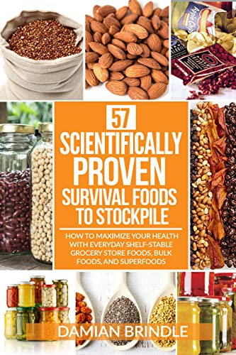 57 Scientifically-Proven Survival Foods to Stockpile: How to Maximize Your Health With Everyday Shelf-Stable Grocery Store Foods, Bulk Foods, And Superfoods by [Brindle, Damian]