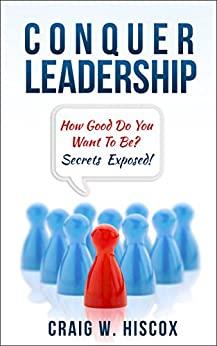 Conquer Leadership: How Good Do You Want To Be? Secrets Exposed! by [Hiscox, Craig W.]