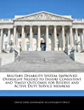 Military Disability System: Improved Oversight Needed to Ensure Consistent and Timely Outcomes for Reserve and Active Duty Service Members, , 1240702337