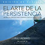 El Arte de la Persistencia [The Art of Persistance]: Secretos Simples Para Lograr El Éxito a Largo Plazo [Simple Secrets to Achieving Long-Term Success] | R.L. Adams