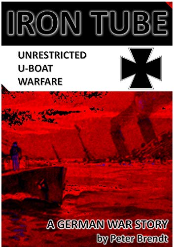 Iron Tube - Unrestricted U-Boat Warfare: A GERMAN WAR STORY by [Brendt, Peter]