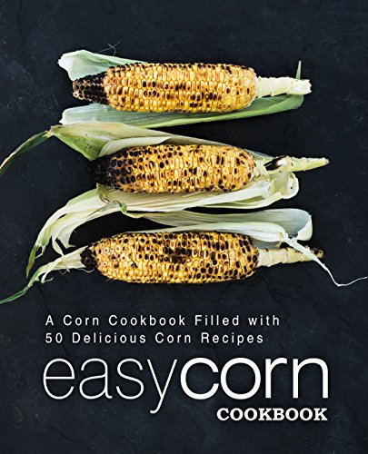 Easy Corn Cookbook: A Corn Cookbook Filled with 50 Delicious Corn Recipes by BookSumo Press
