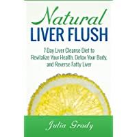 Natural Liver Flush: 7-Day Liver Cleanse Diet to Revitalize Your Health, Detox Your...