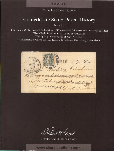 "Confederate States Postal History featuring the Peter W.W. Powell Collection of Forwarded, Missent & Advertised Mail, Chris Winters Collection of Arkansas, ""J & J"" Collection of New Orleans, Confederate Naval Covers (Stamp Auction Catalog) (Robert A. Siegel Auction Galleries, Inc., Sale 907 March 16, 2006)"