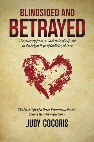 Blindsided and Betrayed: The Journey from a Black Hole of Self-Pity to the Bright Hope of God's Loyal Love