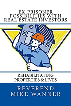 Ex-Prisoner Possibilities With Real Estate Investors: Rehabilitating Properties & Lives by [Wanner, Reverend Mike]