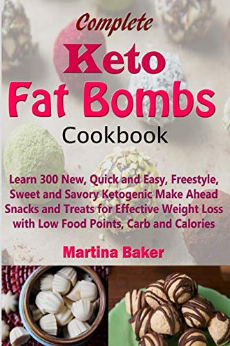 Complete Keto Fat Bombs Cookbook: Learn 300 New, Quick and Easy, Freestyle, Sweet and Savory Ketogenic Make Ahead Snacks and Treats for Effective Weight Loss with Low Food Points, Carb and Calories by Martina Baker