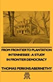 From Frontier to Plantation in Tennessee - a Study in Frontier Democracy, Thomas Perkins Abernethy, 1406707163
