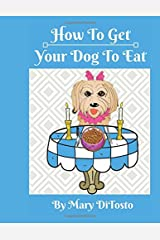 How To Get Your Dog To Eat: A Pet Parent's Guide to Picky Eating (Happy Healthy Dogs) (Volume 2) Paperback