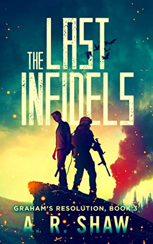 The Last Infidels: A Post-Apocalyptic Medical Techno Thriller Series (Graham's Resolution Book 3) by [Shaw, A. R.]