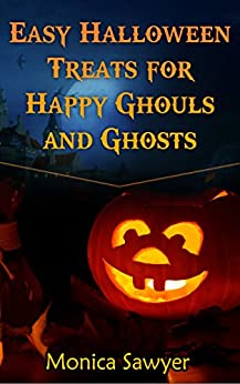 Easy Halloween Treats for Happy Ghouls and Ghosts by [Sawyer, Monica]