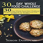 30-Day Whole Food Challenge: Diet Challenge Recipe Cookbook for Weight Loss: Eat Healthy, Lose Weight! | Simon Donovan