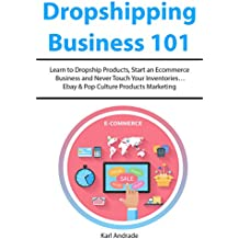 Dropshipping Business 101: Learn to Dropship Products, Start an Ecommerce Business and Never Touch Your Inventories…Ebay & Pop Culture Products Marketing