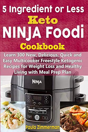 5 Ingredient or Less Keto Ninja Foodi Cookbook: Learn 300 New, Delicious, Quick and Easy Multicooker Freestyle Ketogenic Recipes for Weight Loss and Healthy Living with Meal Prep Plan by Paula Zimmerman