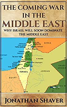 The Coming War in the Middle East: And why Israel will be the only nation left standing. (Our Hidden History and Future Series Book 3) by [Shaver, Jonathan]
