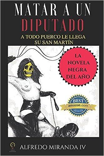 Matar a un Diputado: En México los Diputados son blancas palomas, pero este merece arder en el infierno. Es muy sucio y en su gusto por el sado masoquismo ...