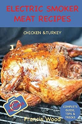 Electric Smoker Meat Recipes: Complete Guide, Tips & Tricks, Essential TOP recipes including Chicken & Turkey (with pictures) (Volume 1) by CreateSpace Independent Publishing Platform