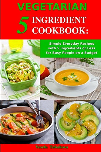 Vegetarian 5 Ingredient Cookbook: Simple Everyday Recipes with 5 Ingredients or Less for Busy People on a Budget: Fuss-Free Breakfast, Lunch and Dinner Recipes You Can Make in Minutes! by Vesela Tabakova