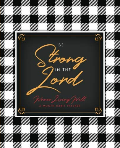 Be Strong: 3-Month Habit Tracker: Trackers for Prayer, Bible Reading, Your Health, Calories, Sleep, Gratitude, Meal Plans and more!