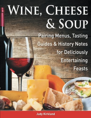 Wine, Cheese & Soup: Pairing Menus, Tasting Guides & History Notes for Deliciously Entertaining Feasts by Judy Kirkland