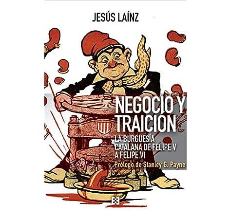 Negocio y traición: La burguesía catalana de Felipe V a Felipe VI: 69 NUEVO ENSAYO: Amazon.es: Laínz Fernández, Jesús, G. Payne, Stanley: Libros