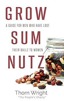 Grow Sum Nutz: A Guide for Men Who Have Lost Their Ballz to Women by [Wright, Thorn]