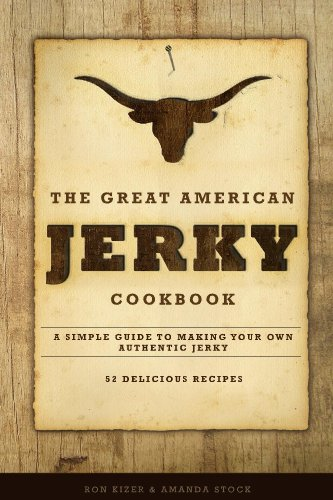 The Great American Jerky Cookbook: A simple guide to making your own authentic jerky with 52 delicious jerky marinade recipes
