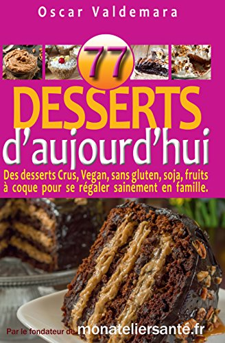 77 Desserts d'Aujourd'hui Des desserts Crus, Vegan, sans sucre ajouté, gluten, soja, fruits à coque ou ingrédient nocif.: Régalez-vous sainement en protégeant ... (Mon Atelier Santé) (French Edition) by Oscar Valdemara