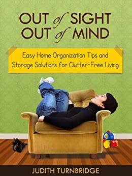 Out of Sight, Out of Mind - Easy Home Organization Tips and Storage Solutions for Clutter-Free Living by [Turnbridge, Judith]
