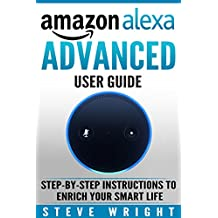 Amazon Alexa: Amazon Alexa: Advanced User Guide: Step By Step to Enrich Your Smart Life (alexa, alexa echo, alexa instructions, amazon dot, echo, echo dot manual, echo show, echo spot, amazon tap)