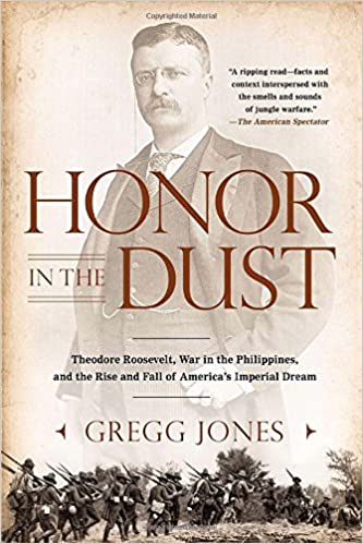 Honor in the Dust: Theodore Roosevelt, War in the Philippines, and the Rise and Fall of America's I mperial Dream: Gregg Jones: 9780451239181: Amazon.com: ...