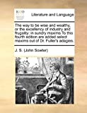img - for The way to be wise and wealthy, or the excellency of industry and frugality: in sundry maxims To this fourth edition are added select maxims out of Dr. Fuller's adagies. book / textbook / text book