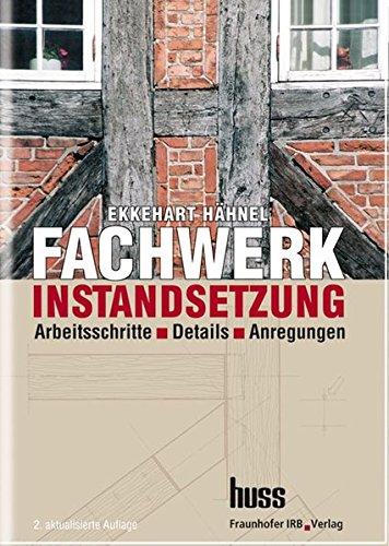 Fachwerkinstandsetzung - Ein Praxishandbuch.: Arbeitsschritte - Details - Anregungen.
