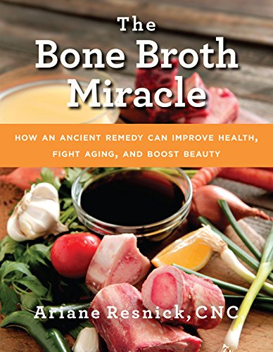 The Bone Broth Miracle: How an Ancient Remedy Can Improve Health, Fight Aging, and Boost Beauty cover