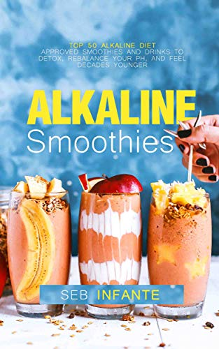 Alkaline Smoothies: Top 50 Alkaline Diet Approved Smoothies and Drinks to Detox, Rebalance Your pH, and Feel Decades Younger ()