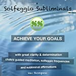 Achieve Your Goals with Great Clarity & Determination: Chakra Guided Meditation, Solfeggio Frequencies & Subliminal Affirmations - Solfeggio Subliminals |  Solfeggio Subliminals