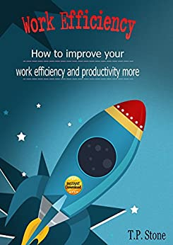 Work Efficiency: How to Improve Your Work Efficiency and Productivity More by [T.P. Stone]