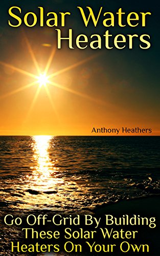 Solar Water Heaters: Go Off-Grid By Building These Solar Water Heaters On Your Own: (Solar Power, Power Generation) by [Heathers, Anthony ]