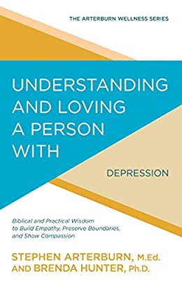 Understanding and Loving a Person with Depression: Biblical and Practical Wisdom to Build Empathy, Preserve Boundaries, and Show Compassion (The Arterburn Wellness Series)