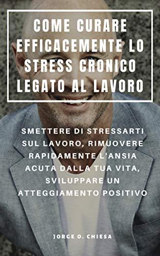 COME CURARE EFFICACEMENTE LO STRESS CRONICO LEGATO AL LAVORO : SMETTERE DI STRESSARTI SUL LAVORO, RIMUOVERE RAPIDAMENTE L'ANSIA ACUTA DALLA TUA VITA, SVILUPPARE ... UN ATTEGGIAMENTO POSITIVO (Italian -