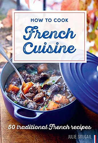 How to Cook French Cuisine: 50 Traditional Recipes by Julie Soucail