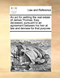 An Act for Settling the Real Estate of James Thomas, Esq; Deceased, Pursuant to an Agreement Between His Heir at Law and Devisee for That Purpose, See Notes Multiple Contributors, 1170186211