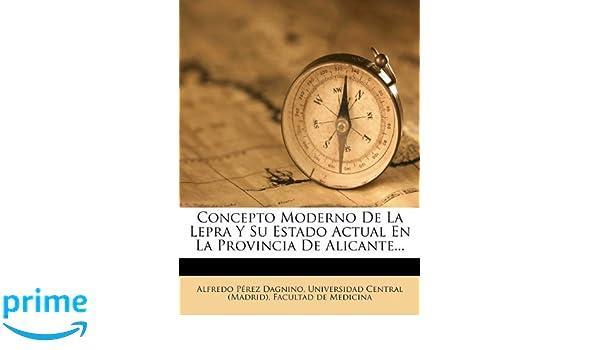Concepto Moderno De La Lepra Y Su Estado Actual En La Provincia De Alicante... (Spanish Edition): Alfredo Pérez Dagnino, Universidad Central (Madrid).
