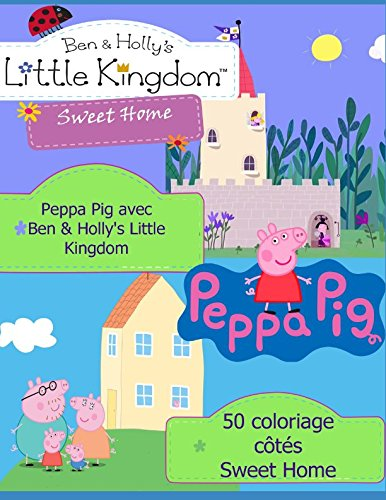 Holly Hobbie Sweet - Peppa Pig avec Ben & Holly's Little Kingdom Sweet Home: 50 coloriage côtés (French Edition)